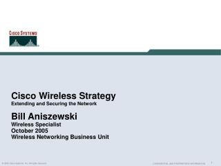 Cisco Wireless Strategy Extending and Securing the Network Bill Aniszewski Wireless Specialist October 2005 Wireless Net