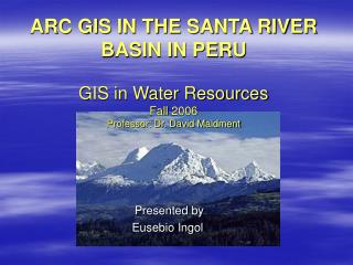 ARC GIS IN THE SANTA RIVER BASIN IN PERU GIS in Water Resources Fall 2006 Professor: Dr. David Maidment