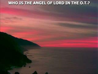 WHO IS THE ANGEL OF LORD IN THE O.T.?