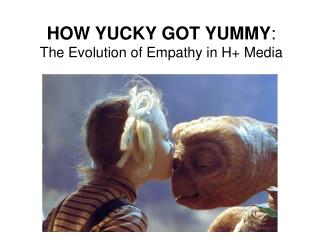 HOW YUCKY GOT YUMMY :   The Evolution of Empathy in H+ Media