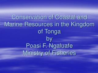 Conservation of Coastal and Marine Resources in the Kingdom of Tonga by Poasi F. Ngaluafe Ministry of Fisheries