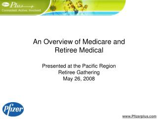 An Overview of Medicare and  Retiree Medical  Presented at the Pacific Region  Retiree Gathering May 26, 2008