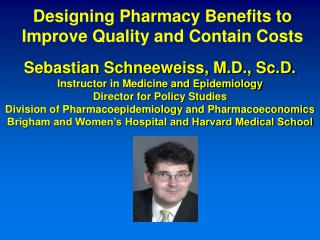 Sebastian Schneeweiss, M.D., Sc.D. Instructor in Medicine and Epidemiology Director for Policy Studies Division of Pharm