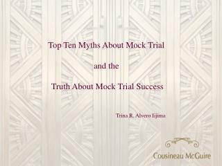 Top Ten Myths About Mock Trial   and the   Truth About Mock Trial Success      Trina R. Alvero Iijima