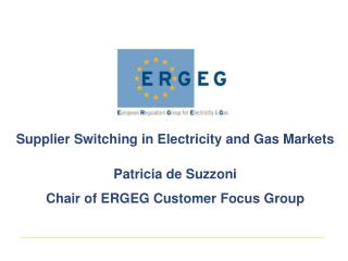 Supplier Switching in Electricity and Gas Markets Patricia de Suzzoni Chair of ERGEG Customer Focus Group