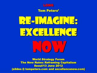 LONG Tom Peters' Re-Imagine: Excellence NOW World Strategy Forum The New Rules: Reframing Capitalism Seoul/13 June 2012