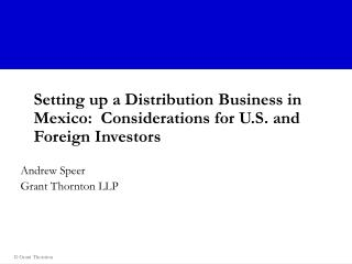Setting up a Distribution Business in Mexico:  Considerations for U.S. and Foreign Investors Andrew Speer Grant Thornton