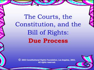 The Courts, the Constitution, and the Bill of Rights: Due Process