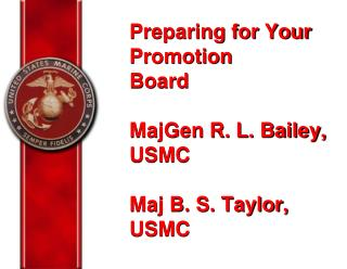 Preparing for Your Promotion Board MajGen R. L. Bailey, USMC  Maj B. S. Taylor, USMC
