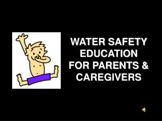 WATER SAFETY EDUCATION  FOR PARENTS & CAREGIVERS