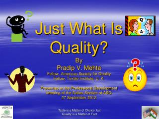 Just What Is Quality By Pradip V. Mehta Fellow, American Society for Quality Fellow, Textile Institute, U. K.  Presented