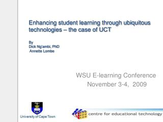 Enhancing student learning through ubiquitous technologies   the case of UCT   By Dick Ng ambi, PhD  Annette Lombe