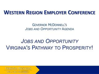 Western Region Employer Conference  Governor McDonnell's  Jobs and Opportunity  Agenda Jobs and Opportunity Virginia's P