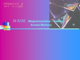 M-RAM (Magnetoresistive – Random                            Access Memory)