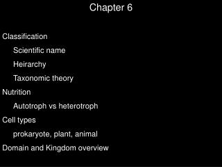 Chapter 6 Classification Scientific name  Heirarchy Taxonomic theory Nutrition Autotroph vs heterotroph Cell types proka