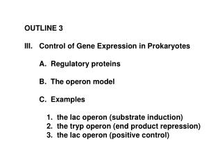 OUTLINE 3 Control of Gene Expression in Prokaryotes 	A.  Regulatory proteins 	B.  The operon model 	C.  Examples 		1.  t
