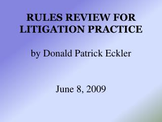 Rules Review for Litigation Practice  by Donald Patrick Eckler   June 8, 2009