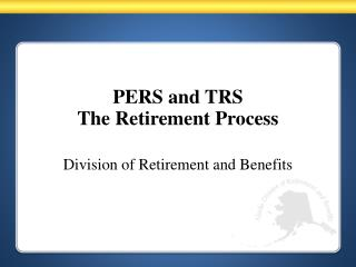 PERS and TRS The Retirement Process