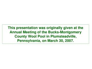 This presentation was originally given at the Annual Meeting of the Bucks-Montgomery County Wool Pool in Plumsteadville