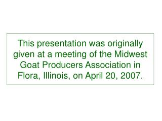 This presentation was originally given at a meeting of the Midwest Goat Producers Association in Flora, Illinois, on Apr
