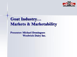 Goat Industry… Markets & Marketability Presenter: Michael Domingues                   Woolwich Dairy Inc.