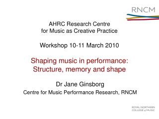 AHRC Research Centre for Music as Creative Practice Workshop 10-11 March 2010 Shaping music in performance:  Structure,