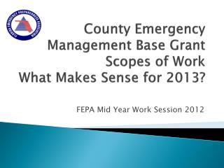 County Emergency Management Base Grant Scopes of Work What Makes Sense for 2013