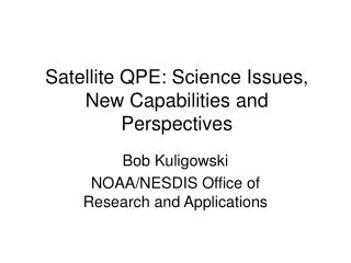 Satellite QPE: Science Issues, New Capabilities and Perspectives