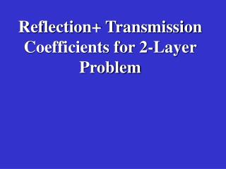 Reflection+ Transmission Coefficients for 2-Layer Problem