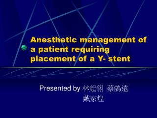Anesthetic management of a patient requiring placement of a Y- stent