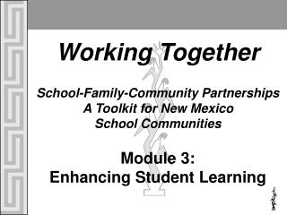 Working Together School-Family-Community Partnerships  A Toolkit for New Mexico School Communities Module 3: Enhancing S