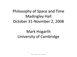 Philosophy of Space and Time Madingley Hall October 31-Novmber 2, 2008 Mark Hogarth University of Cambridge