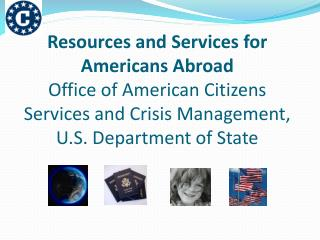Resources and Services for Americans Abroad Office of American Citizens Services and Crisis Management, U.S. Department