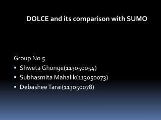 DOLCE and its comparison with SUMO Group No 5 Shweta Ghonge(113050054) Subhasmita Mahalik(113050073) Debashee Tarai(1130