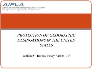 PROTECTION OF GEOGRAPHIC DESINGATIONS IN THE UNITED STATES  William G. Barber, Pirkey Barber LLP