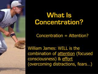 Concentration  Attention  William James: WILL is the combination of attention focused consciousness  effort overcoming d