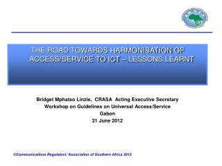Bridget Mphatso Linzie,  CRASA  Acting Executive Secretary  Workshop on Guidelines on Universal Access/Service  Gabon  2