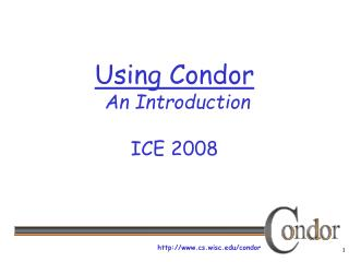 Using Condor  An Introduction ICE 2008