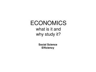 ECONOMICS what is it and why study it?