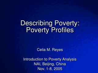 Describing Poverty: Poverty Profiles   Celia M. Reyes Introduction to Poverty Analysis NAI, Beijing, China Nov. 1-8, 200