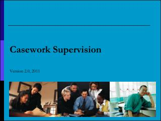 Casework Supervision Version 2.0, 2011