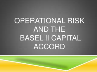Operational Risk and the  Basel II Capital Accord