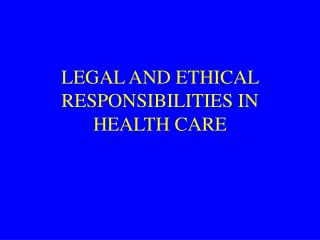 LEGAL AND ETHICAL RESPONSIBILITIES IN HEALTH CARE
