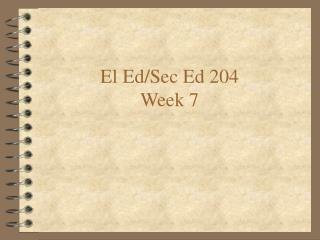 El Ed/Sec Ed 204 Week 7