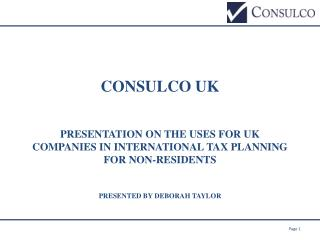 CONSULCO UK PRESENTATION ON THE USES FOR UK COMPANIES IN INTERNATIONAL TAX PLANNING FOR NON-RESIDENTS Presented by Debor