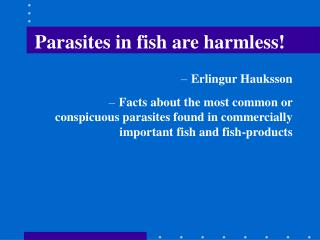 Parasites in fish are harmless!