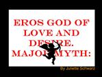 Eros God of love and desire. Major myth:
