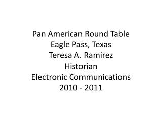 Pan American Round Table Eagle Pass, Texas Teresa A. Ramirez Historian Electronic Communications 2010 - 2011