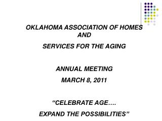 "OKLAHOMA ASSOCIATION OF HOMES AND SERVICES FOR THE AGING ANNUAL MEETING MARCH 8, 2011 ""CELEBRATE AGE…. EXPAND THE POSSIB"