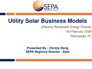 Utility Solar Business Models Effective Renewable Energy Policies 3rd February 2009 Tallahassee, FL Presented By - Chris